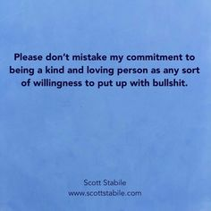 Please don't accept my commitment to beige a kind and loving person as any sort of willingness to put up with bullshit.