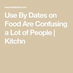 Use By Dates on Food Are Confusing a Lot of People | Kitchn