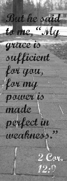 "2 Cor. 12:9 But He said to me, ""My grace is sufficient for you, for my power is made perfect in weakness."""
