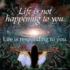 Life is not happening to you.   Life is responding to you.