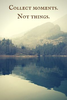 Collect moments.  Not things.  To see more travel and adventure quotes, click on this pic!