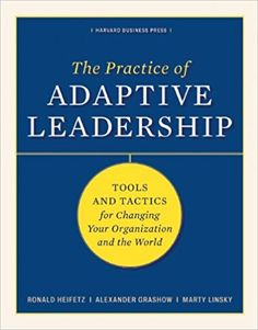 The Practice of Adaptive Leadership: Tools and Tactics for Changing Your Organization and the World: Ronald A. Heifetz, Marty Linsky, Alexander Grashow: 9781422105764: Amazon.com: Books