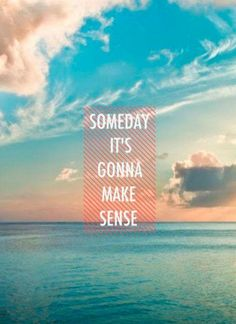 Someday it's going to make sense.....