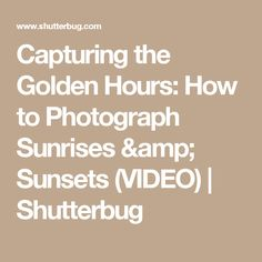 Capturing the Golden Hours: How to Photograph Sunrises & Sunsets (VIDEO) | Shutterbug