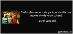 Tu dois abandonner la vie que tu as planifiée pour pouvoir vivre la vie qui t'attend. - Joseph Campbell