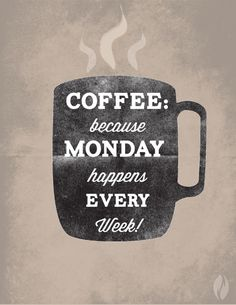 COFFEE:  because Monday happens EVERY Week!