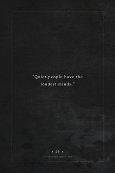 """Quiet people have the loudest minds."""