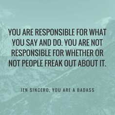 "You are responsible for your words and deeds. Truer words from ""You are a Badass"" by Jen Sincero"
