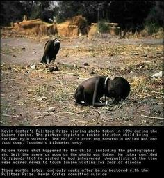 "A picture that was and still is sad to see. How a vulture getting ready to eat a starved child that is dying. Isn't it ironic, the picture can also be interpreted how the world is in now. The powerful countries, regimes, corporations and individuals are ""vulturing"" the small and helpless countries, companies and individuals."