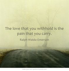 The love that you withhold is the pain that you carry.