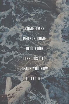 Sometimes people come into your life just to show you how to let go. They will say all the right things up front but will leave you more disappointed and letdown than you can ever imagine.