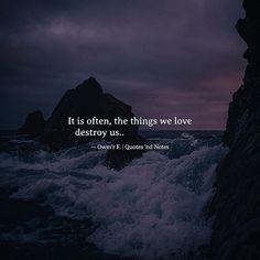 It is often the things we love destroy us..  Owm'r F. via (http://ift.tt/2pD3Sce)