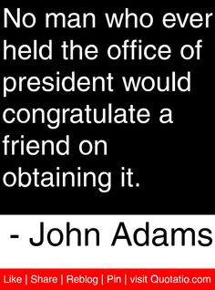 No man who ever held the office of president would congratulate a friend on obtaining it. - John Adams #quotes #quotations