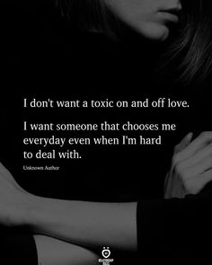 I don't want a toxic on and off love. I want someone that chooses me everyday even when I'm hard to deal with. Unknown Author love quotes for him future husband I Don't Want A Toxic On And Off Love Live Quotes For Him, Great Men Quotes, Hard Love Quotes, Choose Me Quotes, I Want Quotes, Meaningful Quotes, Inspirational Quotes, Hurt Quotes, Breakup Quotes