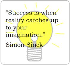 Success is when reality catches up to your imagination. ~Simon Sinek