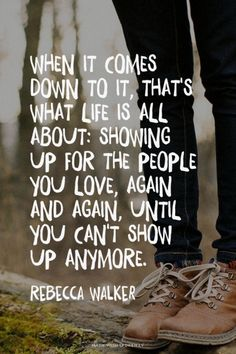 When it comes down to it, that's what life is all about: showing up for the people you love, again and again, until you can't show up anymore. - Rebecca Walker