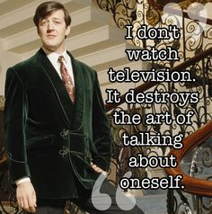 I don't watch television. It destroys the art of talking about oneself.