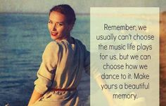 """""""Remember, we usually can't choose the music life plays for us, but we can choose how we dance to it.  Make yours a beautiful memory."""" #quote #dance #nevergiveup #beauty #holyspirit #jesuschrist"""