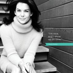 Lauren Graham/love the quote, too [l'm nice and l show up on time] /sounds like Greg or Jay
