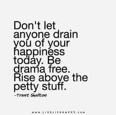 Don't let anyone drain you of your happiness today. Be drama free. Rise above the petty stuff.