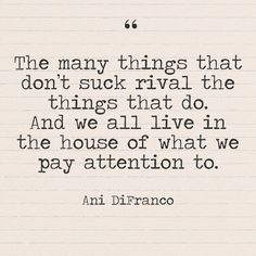 """""""The many things that don't suck rival the things that do. And we all live in the house of what we pay attention to."""" - Ani DiFranco - Quotes You Need to Hear if You're Having a Bad Week - Photos"""