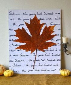 Ever found a big, beautiful leaf that almost looked too good to be real? Well now you can preserve it and get a new piece of art for your wall, too. Take a piece of poster board or canvas and write your favorite quote or words on it with permanent marker. Then brush a thin layer of Mod Podge all over the board, with a thicker layer in the center where the leaf is supposed to go. Carefully smooth the leaf flat on the board, let dry, and admire your brand new piece of fall-inspired art.