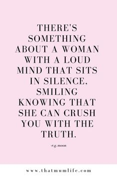 There's something about a woman with a loud mind that sits in silence, smiling, knowing she can crush you with the truth. Motivacional Quotes, Quotable Quotes, Woman Quotes, True Quotes, Great Quotes, Quotes To Live By, Inspirational Quotes, Boss Quotes, Be That Girl Quotes