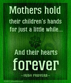 Irish Proverb: Mothers hold their children's hand for just a little while...and their hearts forever.
