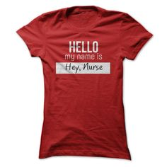 """Hello, my name is Hey,Nurse!"" 25 Inspiring And Funny Nurse Shirts On Pinterest You'll Want To Have. #Nursebuff #Nursetshirt #nursehumor"