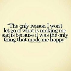The only reason I won't let go of what is making me sad is because it was the only thing that made me happy