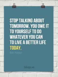 Stop talking about  tomorrow. You owe it  to yourself to do  whatever you can  to live a better life TODAY.   Bob Harper