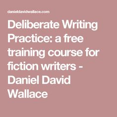 Deliberate Writing Practice: a free training course for fiction writers - Daniel David Wallace