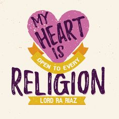 'My heart is open to every religion. It is a temple, a mosque and a synagogue. And let the gazelle roam in it; mine is the religion of 'ove.' - Lord Ra Riaz Gohar Shahi