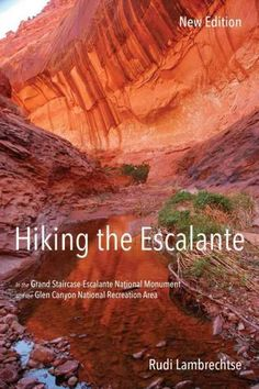 Hiking the Escalante: in the Grand Staircase-Escalante National Monument and the Glen Canyon National Recreation ...