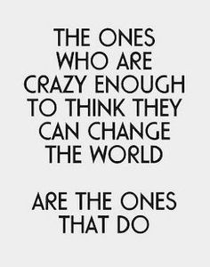 The ones who are crazy enough to think they can change the world are the ones that do!