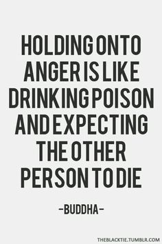 Holding on to anger is like drinking poison and expecting the other person to die. -Buddha.