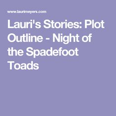 Lauri's Stories: Plot Outline - Night of the Spadefoot Toads
