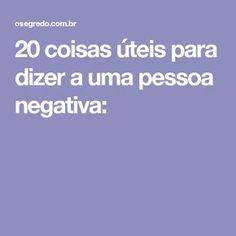 20 coisas úteis para dizer a uma pessoa negativa: + https://www.pinterest.com/pin/560698222348796366/