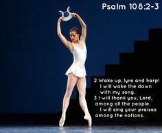 Psalm 108:1 My heart is confident in you, O God;   no wonder I can sing your praises with all my heart!   2 Wake up, lyre and harp!   I will wake the dawn with my song.   3 I will thank you, Lord, among all the people.     I will sing your praises among the nations.   4 For your unfailing love is higher than the heavens.   Your faithfulness reaches to the clouds.   5 Be exalted, O God, above the highest heavens.   May your glory shine over all the earth.