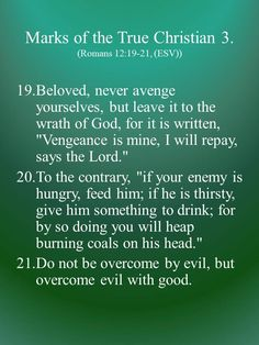 "Beloved, never avenge yourselves, but leave it to the wrath of God, for it is written, ""Vengeance is mine, I will repay, says the Lord."" To the contrary, ""if your enemy is hungry, feed him; if he is thirsty, give him something to drink; for by so doing you will heap burning coals on his head."""
