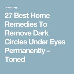 27 Best Home Remedies To Remove Dark Circles Under Eyes Permanently – Toned