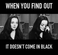 It would look so much better in black. Everything looks better in black. I look better in black. Why doesn't it come in black? Goth Quotes, Goth Memes, Dark Beauty, Funny Quotes, Funny Memes, Jokes, Hilarious, Funny Shit, Funny Stuff
