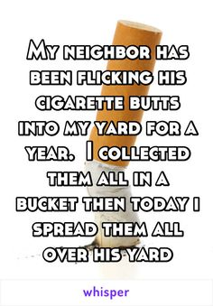My neighbor has been flicking his cigarette butts into my yard for a year.  I collected them all in a bucket then today i spread them all over his yard