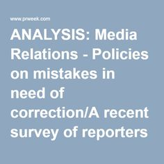 ANALYSIS: Media Relations - Policies on mistakes in need of correction/A recent survey of reporters by the Columbia Journalism Review found much room for improvement in the way news outlets deal with corrections. In a media-saturated world where news is b | PR Week
