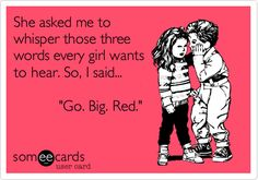 She asked me to whisper those three words every girl wants to hear. So, I said... 'Go. Big. Red.'