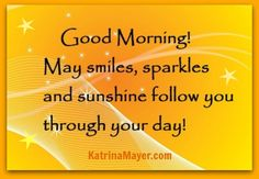 Good morning! May smiles, sparkles and sunshine follow you through your day!
