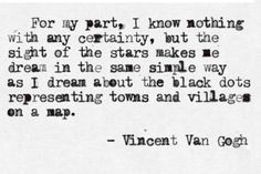 I know nothing with certainty , but the sight of the stars makes me dream .  I want this tattooed on me when I'm old enough to . Love Vincent . He inspired me to be an artist and with out him I don't know what I would be like today without art in my life