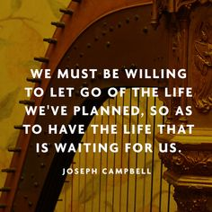 """""""We must be willing to let go of the life we've planned, so as to have the life that is waiting for us."""" — Joseph Campbell"""