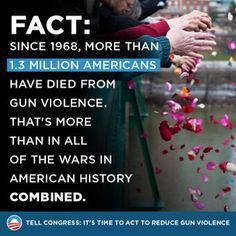 Since 1968, more than 1.3 millionAmericans have died from gun violence. That's more than all the wars in American history COMBINED.