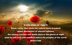 O CHILDREN OF FANCY! Know, verily, that while the radiant dawn breaketh above the horizon of eternal holiness, the satanic secrets and deeds done in the gloom of night shall be laid bare and manifest before the peoples of the world. Bahá'u'lláh